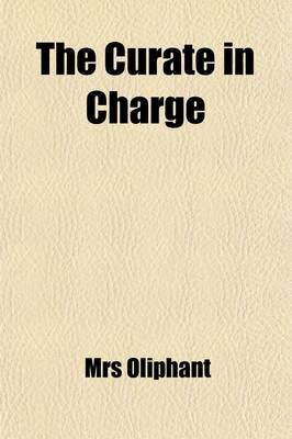 The Curate in Charge; A Novel by Mrs Oliphant (Paperback): Margaret Wilson Oliphant