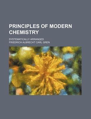 Principles of Modern Chemistry; Systematically Arranged (Paperback): Friedrich Albrecht Carl Gren