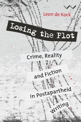 Losing The Plot - Crime, Reality And Fiction In Postapartheid Writing (Paperback): Leon Kock