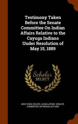 Testimony Taken Before the Senate Committee on Indian Affairs Relative to the Cayuga Indians Under Resolution of May 15, 1889...