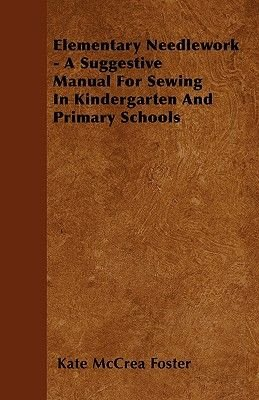 Elementary Needlework - A Suggestive Manual For Sewing In Kindergarten And Primary Schools (Paperback): Kate McCrea Foster