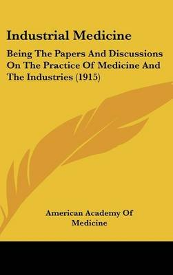 Industrial Medicine - Being the Papers and Discussions on the Practice of Medicine and the Industries (1915) (Hardcover):...