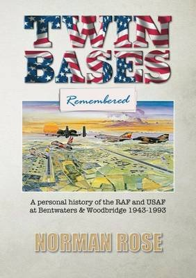 Twin Bases Remembered - A Personal History of the RAF and USAF at Bentwaters & Woodbridge 1943-1993 (Paperback): Norman Rose