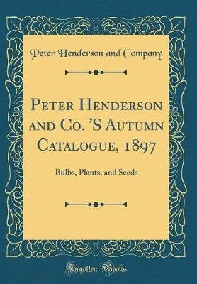 Peter Henderson and Co. 's Autumn Catalogue, 1897 - Bulbs, Plants, and Seeds (Classic Reprint) (Hardcover): Peter...