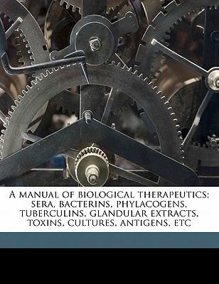 A Manual of Biological Therapeutics; Sera, Bacterins, Phylacogens, Tuberculins, Glandular Extracts, Toxins, Cultures, Antigens,...