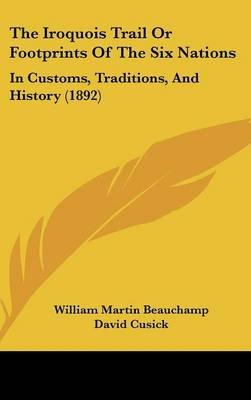 The Iroquois Trail or Footprints of the Six Nations - In Customs, Traditions, and History (1892) (Hardcover): William Martin...