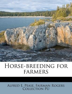 Horse-Breeding for Farmers (Paperback): Alfred E. Pease, Fairman Rogers Collection Pu
