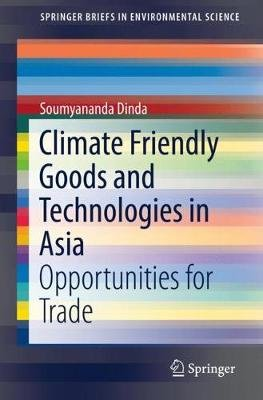 Climate Friendly Goods and Technologies in Asia - Opportunities for Trade (Paperback, 1st ed. 2019): Soumyananda Dinda