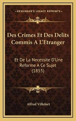Des Crimes Et Des Delits Commis A L'Etranger - Et de La Necessite D'Une Reforme a Ce Sujet (1855) (French,...