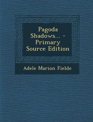 Pagoda Shadows... - Primary Source Edition (Paperback): Adele Marion Fielde