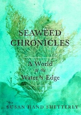 Seaweed Chronicles - A World at the Water's Edge (Hardcover): Susan Hand Shetterly