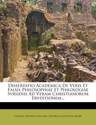 Dissertatio Academica de Veris Et Falsis Philosophiae Et Philologiae Svbsidiis Ad Veram Christianorum Ervditionem... (English,...