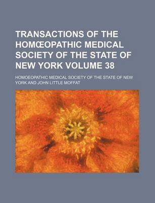 Transactions of the Hom Opathic Medical Society of the State of New York Volume 38 (Paperback): John Little Moffat,...
