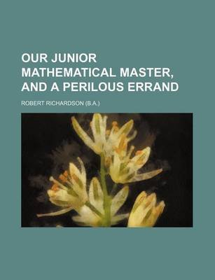 Our Junior Mathematical Master, and a Perilous Errand (Paperback): Robert Richardson