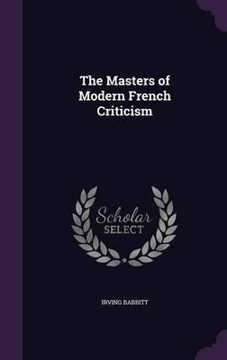 The Masters of Modern French Criticism (Hardcover): Irving Babbitt