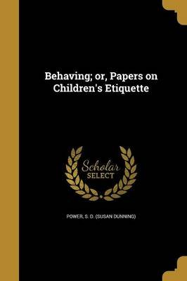 Behaving; Or, Papers on Children's Etiquette (Paperback): S D (Susan Dunning) Power