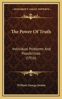 The Power of Truth - Individual Problems and Possibilities (1916) (Hardcover): William George Jordan