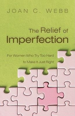 The Relief of Imperfection - For Women Who Try Too Hard to Make It All Just Right (Electronic book text): Joan C Webb