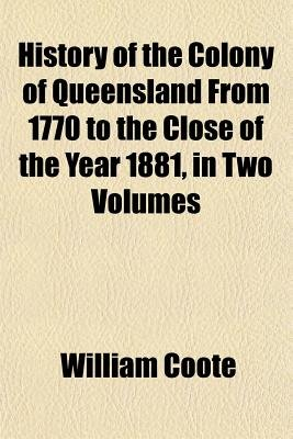 History of the Colony of Queensland from 1770 to the Close of the Year 1881, in Two Volumes (Paperback): William Coote