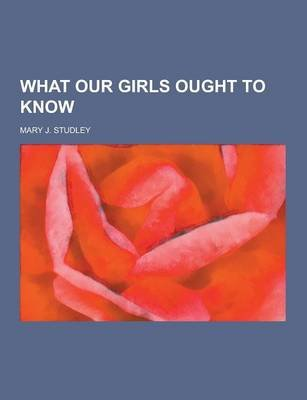 What Our Girls Ought to Know (Paperback): Mary J. Studley