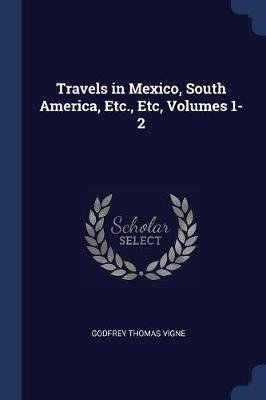 Travels in Mexico, South America, Etc., Etc, Volumes 1-2 (Paperback): Godfrey Thomas Vigne