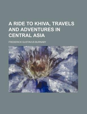 A Ride to Khiva, Travels and Adventures in Central Asia (Paperback): Frederick Gustavus Burnaby
