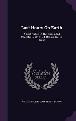 Last Hours on Earth - A Brief Notice of the Illness and Peaceful Death of J.T. Dening, by His Tutor (Hardcover): William Hockin