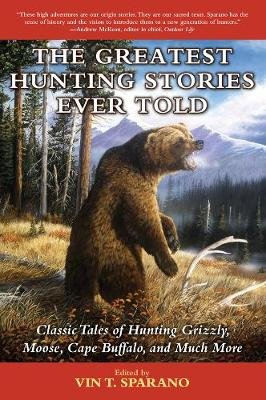 The Greatest Hunting Stories Ever Told - Classic Tales of Hunting Grizzly, Moose, Cape Buffalo, and Much More (Paperback): Vin...