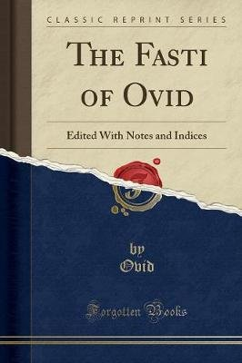 The Fasti of Ovid - Edited with Notes and Indices (Classic Reprint) (Paperback): Ovid Ovid