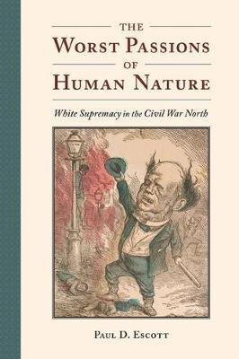 The Worst Passions of Human Nature - White Supremacy in the Civil War North (Hardcover): Paul D Escott
