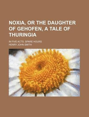 Noxia, or the Daughter of Gehofen, a Tale of Thuringia; In Five Acts. Spare Hours (Paperback): Henry John Smith