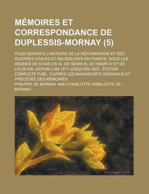 Memoires Et Correspondance de Duplessis-Mornay; Pour Servir A L'Histoire de La Reformation Et Des Guerres Civiles Et...