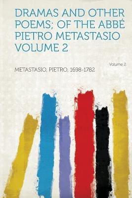 Dramas and Other Poems; Of the ABBE Pietro Metastasio (Paperback): Metastasio Pietro 1698-1782