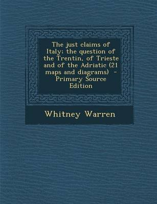 The Just Claims of Italy; The Question of the Trentin, of Trieste and of the Adriatic (21 Maps and Diagrams) - Primary Source...