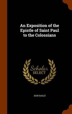 An Exposition of the Epistle of Saint Paul to the Colossians (Hardcover): Jean Daille