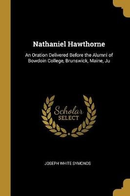 Nathaniel Hawthorne - An Oration Delivered Before the Alumni of Bowdoin College, Brunswick, Maine, Ju (Paperback): Joseph White...