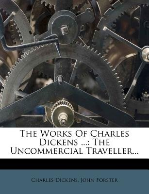 The Works of Charles Dickens ... - The Uncommercial Traveller... (Paperback): Charles Dickens, John Forster