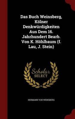 Das Buch Weinsberg, Kolner Denkwurdigkeiten Aus Dem 16. Jahrhundert Bearb. Von K. Hohlbaum (F. Lau, J. Stein) (Hardcover):...