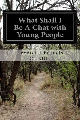 What Shall I Be a Chat with Young People (Paperback): Reverend Francis Cassilly