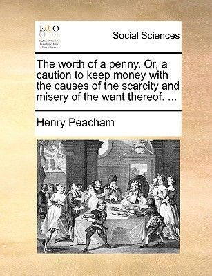 The Worth of a Penny. Or, a Caution to Keep Money with the Causes of the Scarcity and Misery of the Want Thereof. ......