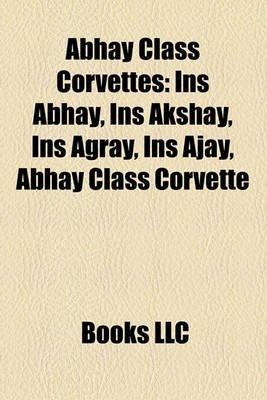 Abhay Class Corvettes - Ins Abhay, Ins Akshay, Ins Agray, Ins Ajay, Abhay Class Corvette (Paperback): Books Llc