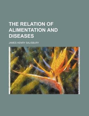 The Relation of Alimentation and Diseases (Paperback): James Henry Salisbury