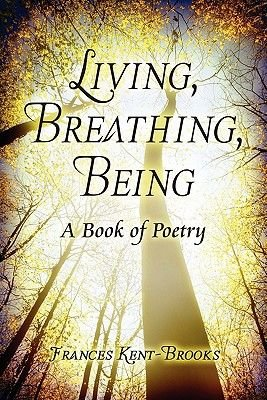Living, Breathing, Being - A Book of Poetry (Paperback): Frances Kent-Brooks