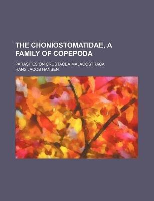 The Choniostomatidae, a Family of Copepoda; Parasites on Crustacea Malacostraca (Paperback): Hans Jacob Hansen