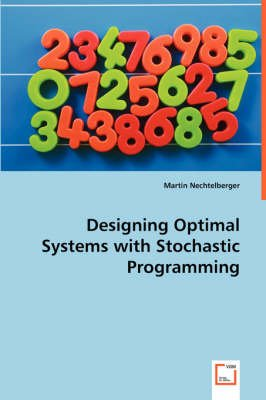 Designing Optimal Systems with Stochastic Programming (Paperback): Martin Nechtelberger