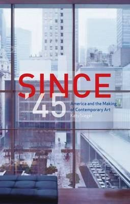 Since '45 - America and the Making of Contemporary Art (Paperback): Katy Siegel