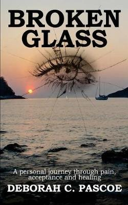 Broken Glass - A Personal Journey Through Pain Acceptance and Healing (Paperback): Deborah Claire Pascoe