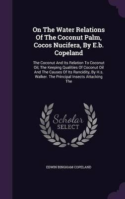 On the Water Relations of the Coconut Palm, Cocos Nucifera, by E.B. Copeland - The Coconut and Its Relation to Coconut Oil, the...