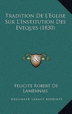 Tradition de L'Eglise Sur L'Institution Des Eveques (1830) (French, Paperback): Felicite Robert de Lamennais