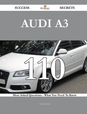 Audi A3 110 Success Secrets - 110 Most Asked Questions on Audi A3 - What You Need to Know (Paperback): Carlos Good
